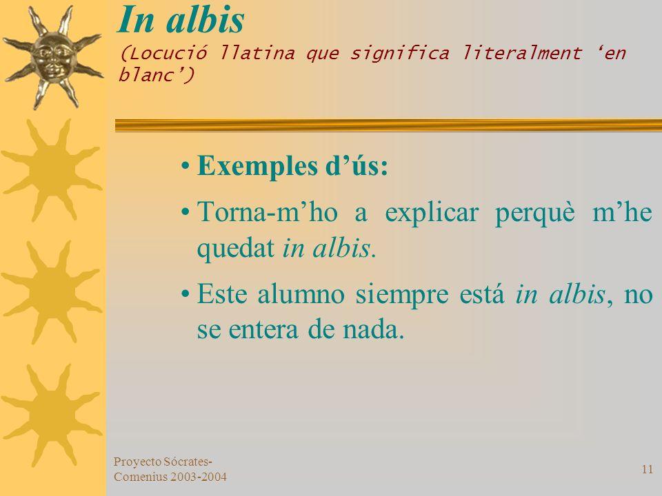 Proyecto Sócrates- Comenius 2003-2004 11 In albis (Locució llatina que significa literalment en blanc) Exemples dús: Torna-mho a explicar perquè mhe q