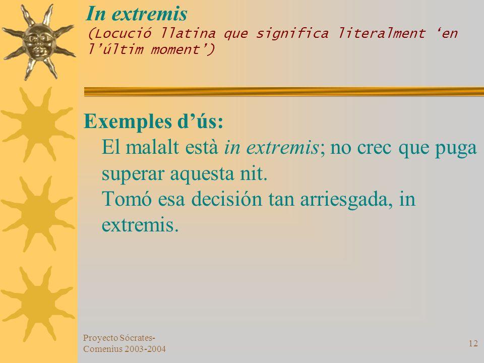 Proyecto Sócrates- Comenius 2003-2004 12 In extremis (Locució llatina que significa literalment en lúltim moment) Exemples dús: El malalt està in extr