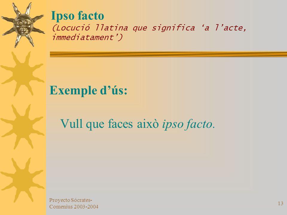 Proyecto Sócrates- Comenius 2003-2004 13 Ipso facto (Locució llatina que significa a lacte, immediatament) Exemple dús: Vull que faces això ipso facto