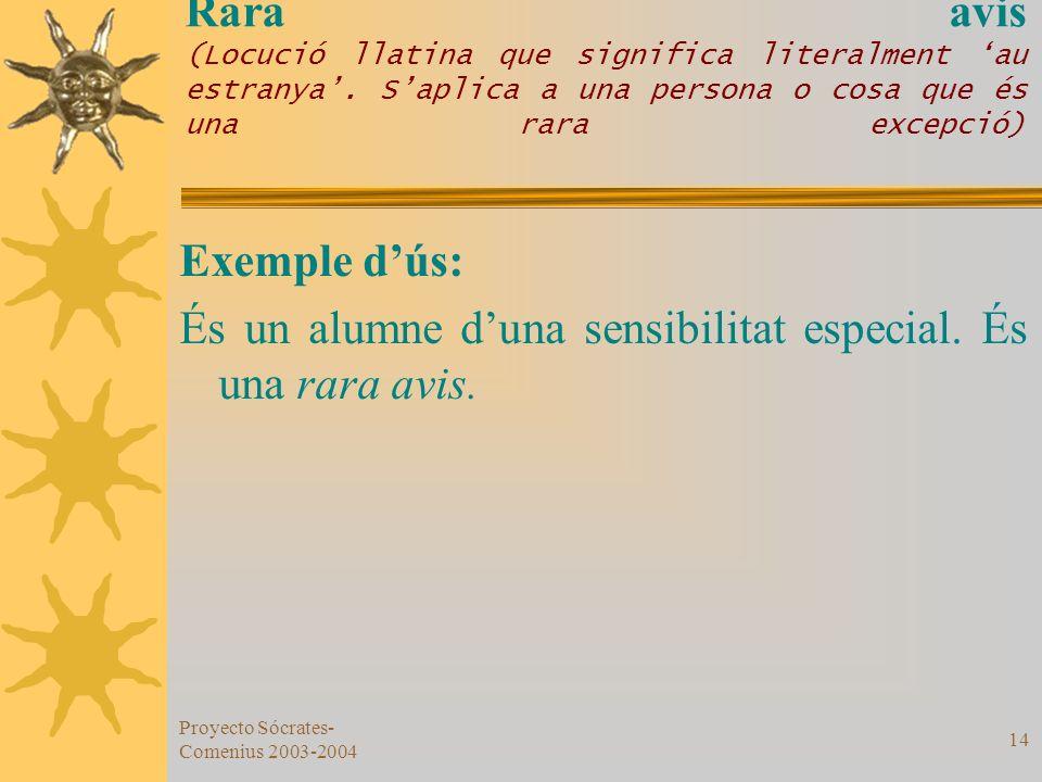 Proyecto Sócrates- Comenius 2003-2004 14 Rara avis (Locució llatina que significa literalment au estranya. Saplica a una persona o cosa que és una rar