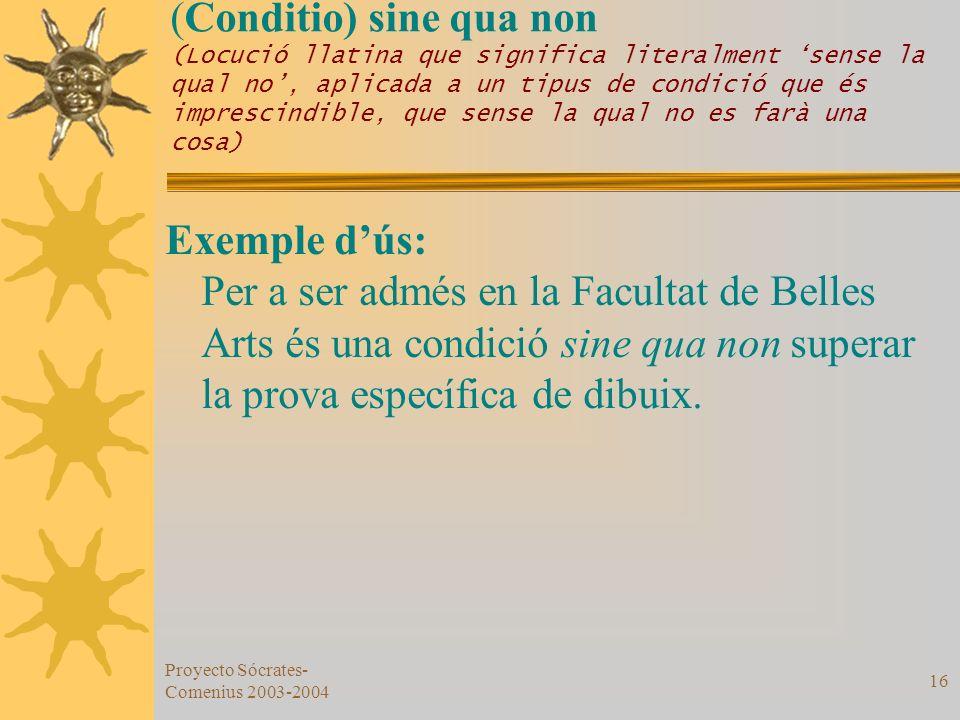 Proyecto Sócrates- Comenius 2003-2004 16 (Conditio) sine qua non (Locució llatina que significa literalment sense la qual no, aplicada a un tipus de c