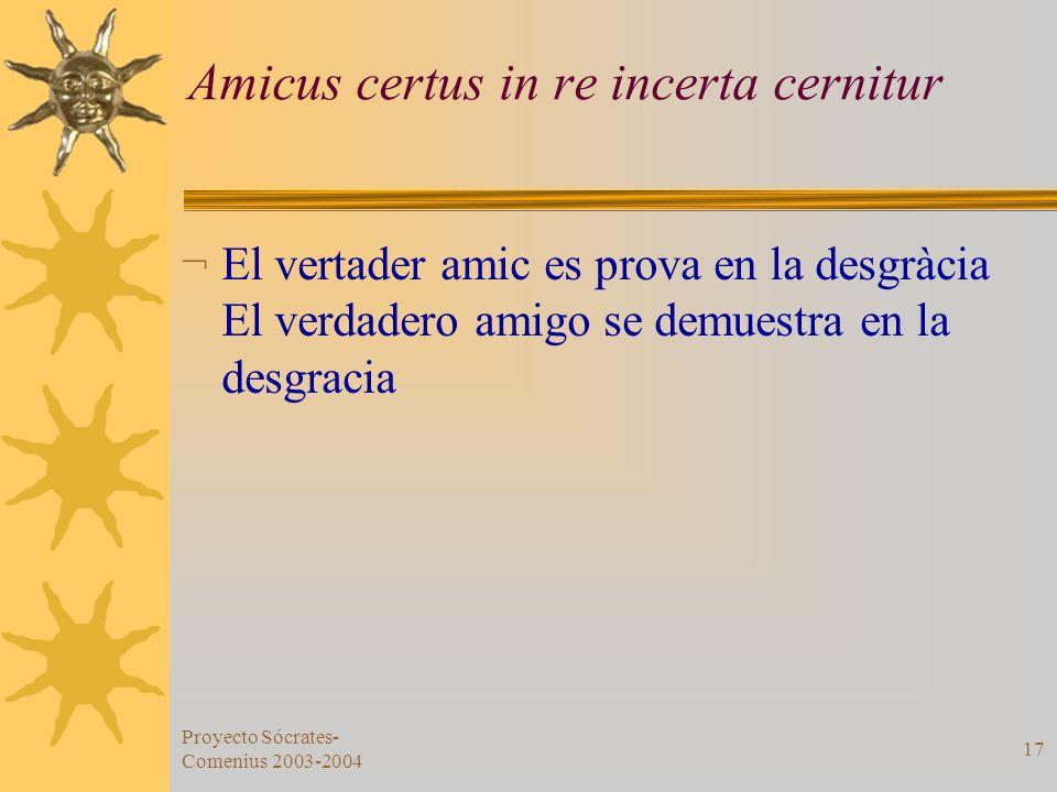 Proyecto Sócrates- Comenius 2003-2004 17 Amicus certus in re incerta cernitur ¬ El vertader amic es prova en la desgràcia El verdadero amigo se demues