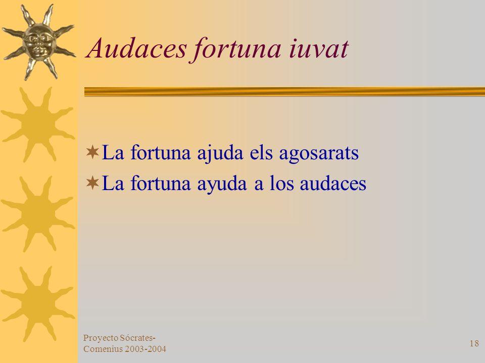 Proyecto Sócrates- Comenius 2003-2004 18 Audaces fortuna iuvat La fortuna ajuda els agosarats La fortuna ayuda a los audaces