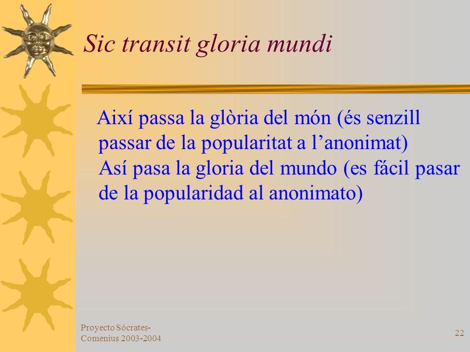 Proyecto Sócrates- Comenius 2003-2004 22 Sic transit gloria mundi Així passa la glòria del món (és senzill passar de la popularitat a lanonimat) Así p