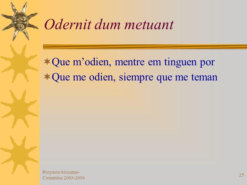 Proyecto Sócrates- Comenius 2003-2004 25 Odernit dum metuant Que modien, mentre em tinguen por Que me odien, siempre que me teman
