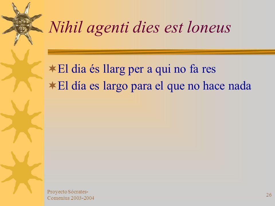 Proyecto Sócrates- Comenius 2003-2004 26 Nihil agenti dies est loneus El dia és llarg per a qui no fa res El día es largo para el que no hace nada