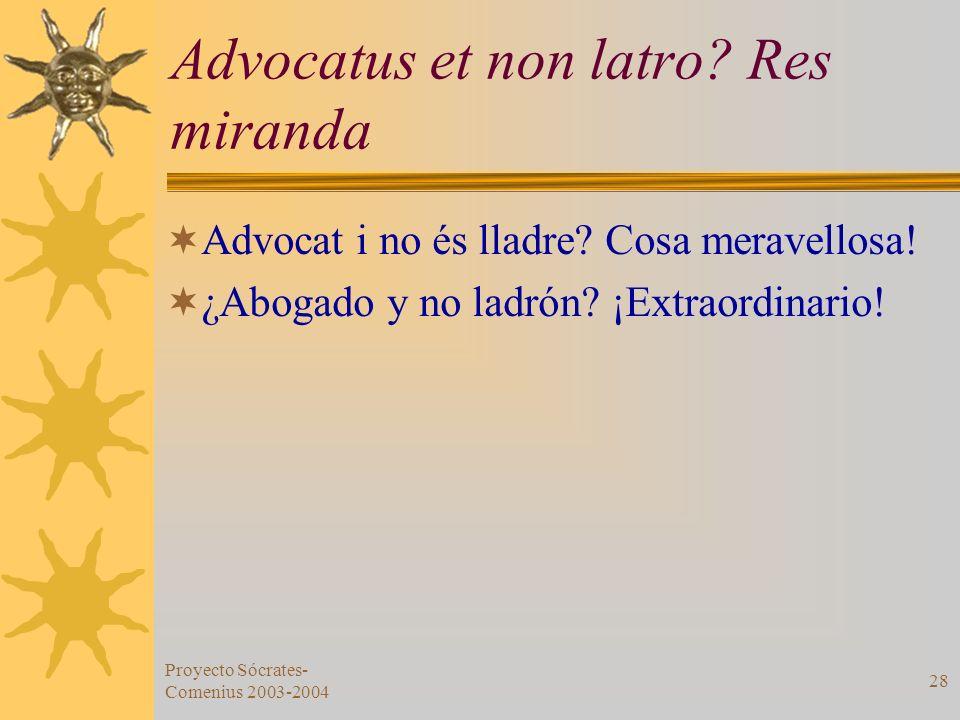 Proyecto Sócrates- Comenius 2003-2004 28 Advocatus et non latro? Res miranda Advocat i no és lladre? Cosa meravellosa! ¿Abogado y no ladrón? ¡Extraord