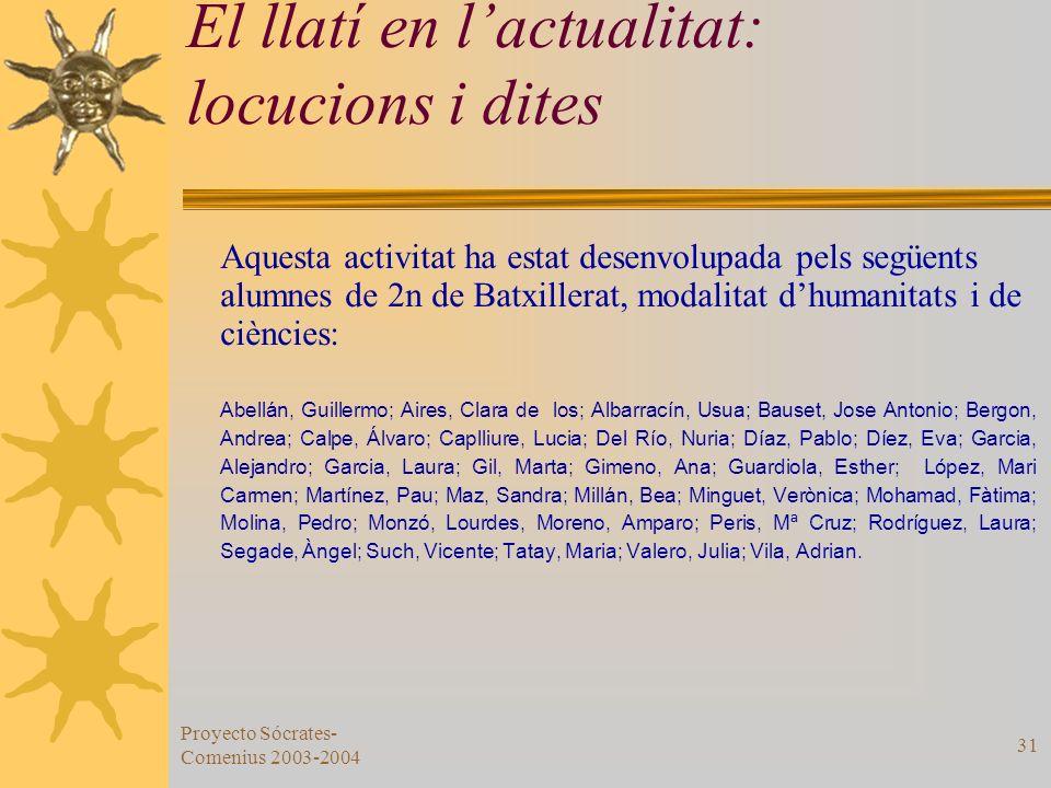 Proyecto Sócrates- Comenius 2003-2004 31 El llatí en lactualitat: locucions i dites Aquesta activitat ha estat desenvolupada pels següents alumnes de