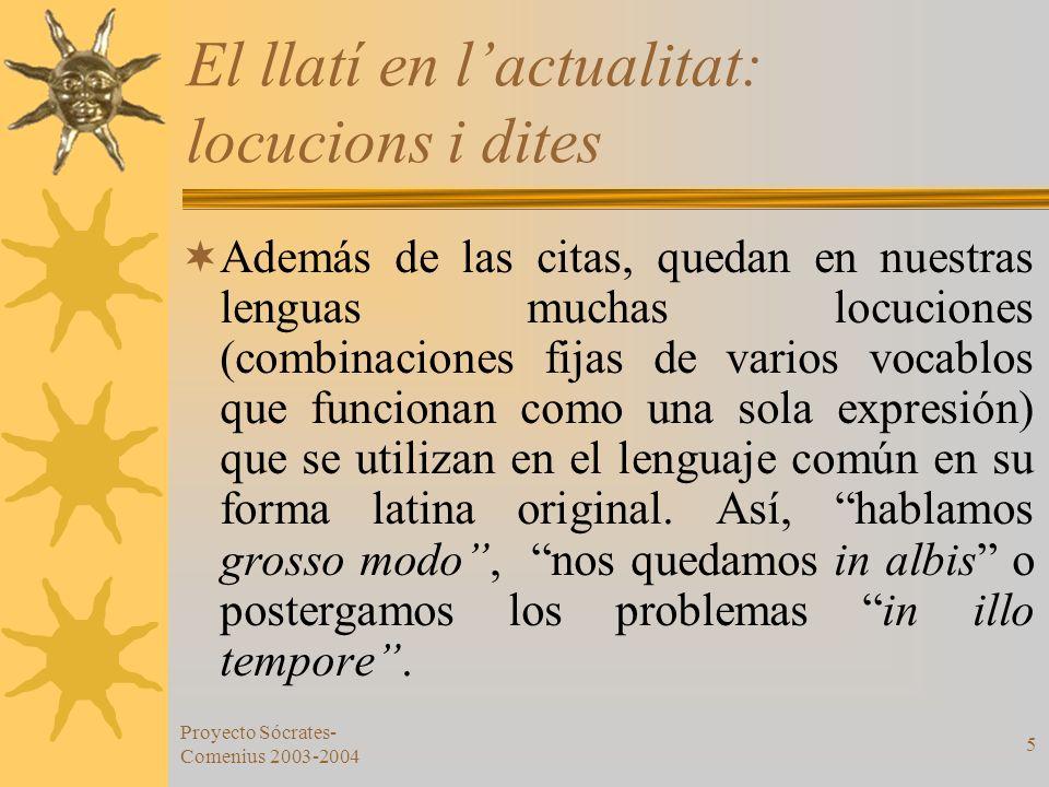 Proyecto Sócrates- Comenius 2003-2004 5 El llatí en lactualitat: locucions i dites Además de las citas, quedan en nuestras lenguas muchas locuciones (