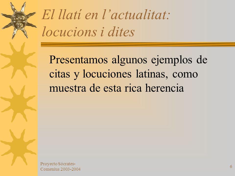 Proyecto Sócrates- Comenius 2003-2004 6 El llatí en lactualitat: locucions i dites Presentamos algunos ejemplos de citas y locuciones latinas, como mu