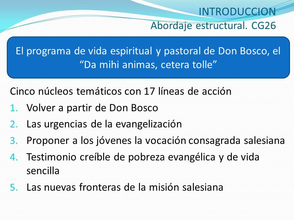 INTRODUCCION Abordaje estructural. CG26 Cinco núcleos temáticos con 17 líneas de acción 1. Volver a partir de Don Bosco 2. Las urgencias de la evangel