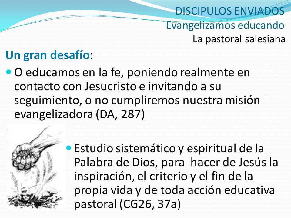 DISCIPULOS ENVIADOS Evangelizamos educando La pastoral salesiana Un gran desafío: O educamos en la fe, poniendo realmente en contacto con Jesucristo e
