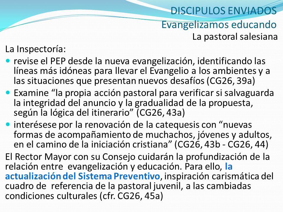 DISCIPULOS ENVIADOS Evangelizamos educando La pastoral salesiana La Inspectoría: revise el PEP desde la nueva evangelización, identificando las líneas