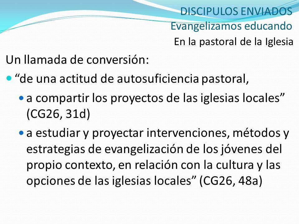 DISCIPULOS ENVIADOS Evangelizamos educando En la pastoral de la Iglesia Un llamada de conversión: de una actitud de autosuficiencia pastoral, a compar