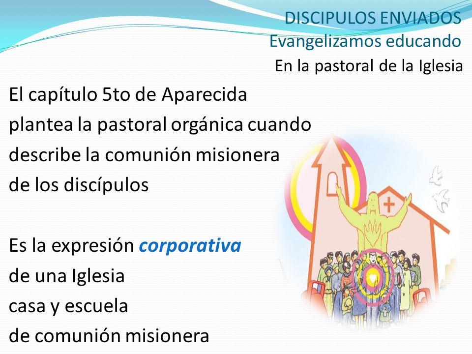 DISCIPULOS ENVIADOS Evangelizamos educando En la pastoral de la Iglesia El capítulo 5to de Aparecida plantea la pastoral orgánica cuando describe la c