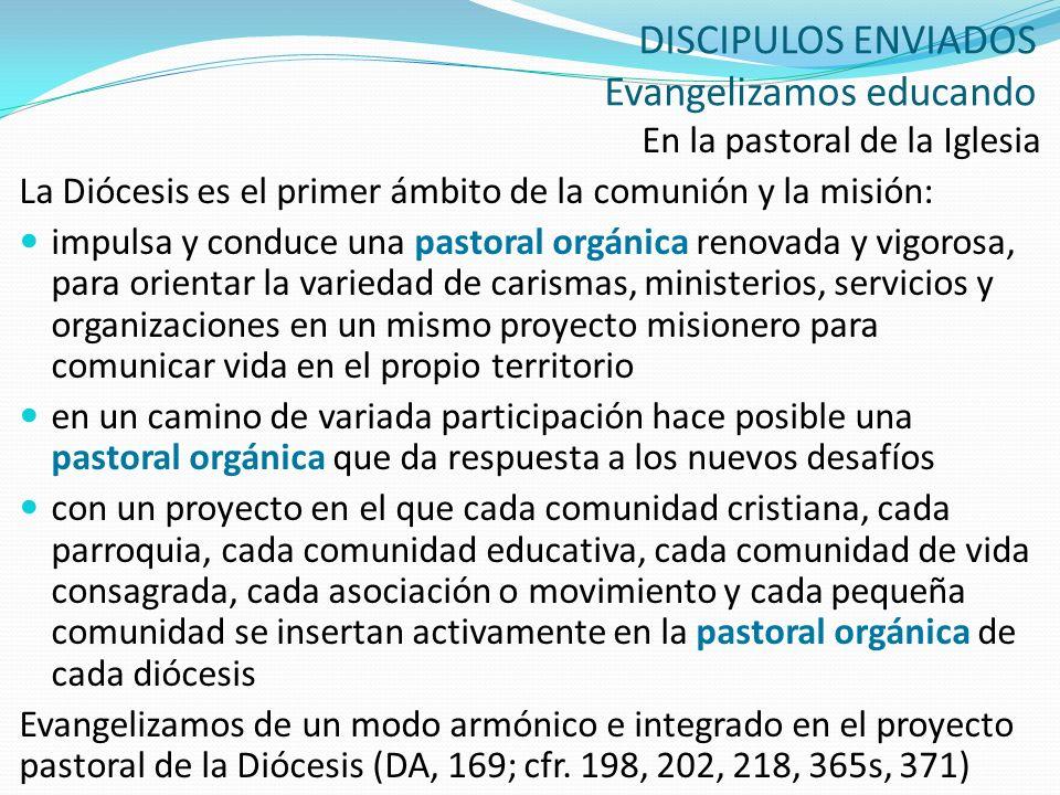 DISCIPULOS ENVIADOS Evangelizamos educando En la pastoral de la Iglesia La Diócesis es el primer ámbito de la comunión y la misión: impulsa y conduce