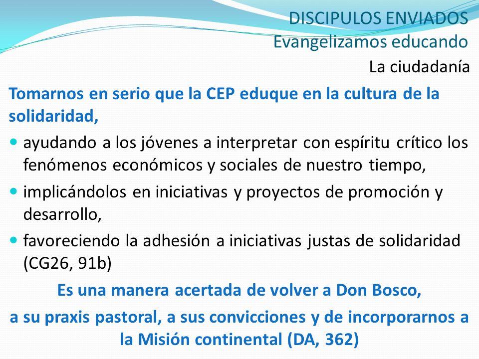 DISCIPULOS ENVIADOS Evangelizamos educando La ciudadanía Tomarnos en serio que la CEP eduque en la cultura de la solidaridad, ayudando a los jóvenes a
