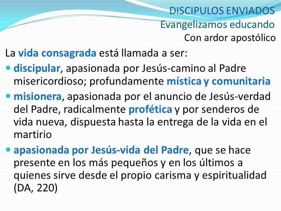 DISCIPULOS ENVIADOS Evangelizamos educando Con ardor apostólico La vida consagrada está llamada a ser: discipular, apasionada por Jesús-camino al Padr