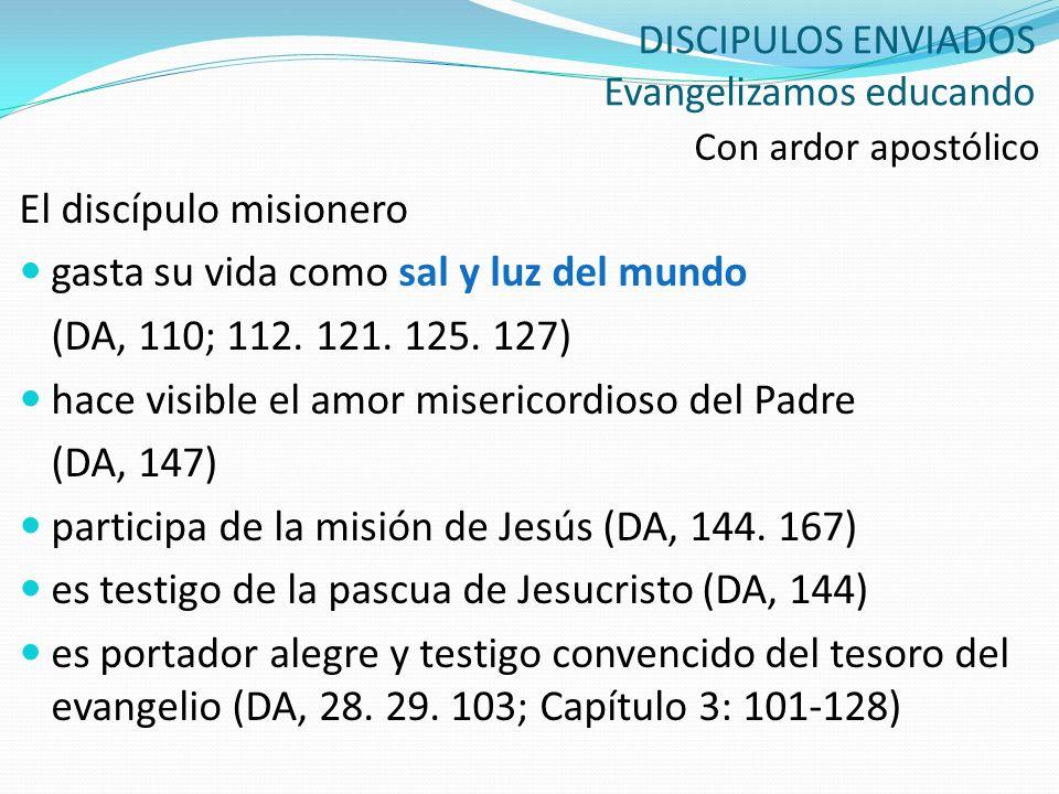 DISCIPULOS ENVIADOS Evangelizamos educando Con ardor apostólico El discípulo misionero gasta su vida como sal y luz del mundo (DA, 110; 112. 121. 125.