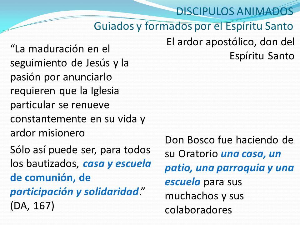 DISCIPULOS ANIMADOS Guiados y formados por el Espíritu Santo El ardor apostólico, don del Espíritu Santo Don Bosco fue haciendo de su Oratorio una cas