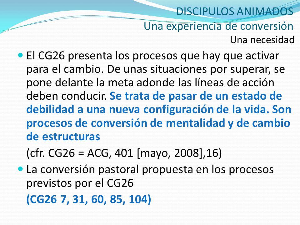 DISCIPULOS ANIMADOS Una experiencia de conversión Una necesidad El CG26 presenta los procesos que hay que activar para el cambio. De unas situaciones