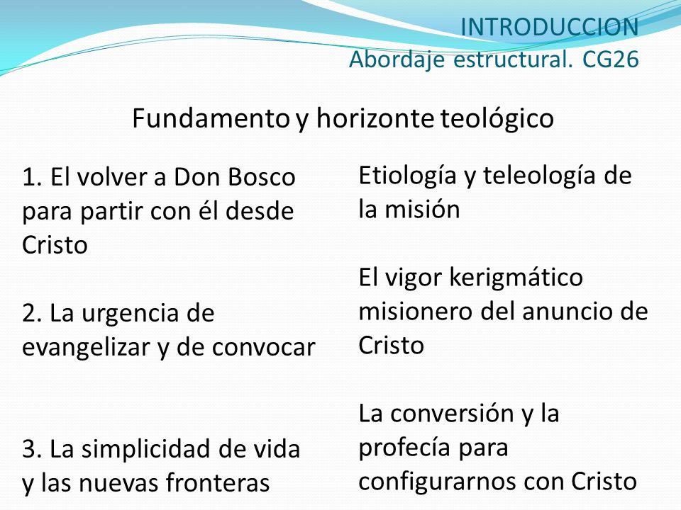 INTRODUCCION Abordaje estructural. CG26 Fundamento y horizonte teológico 1. El volver a Don Bosco para partir con él desde Cristo 2. La urgencia de ev