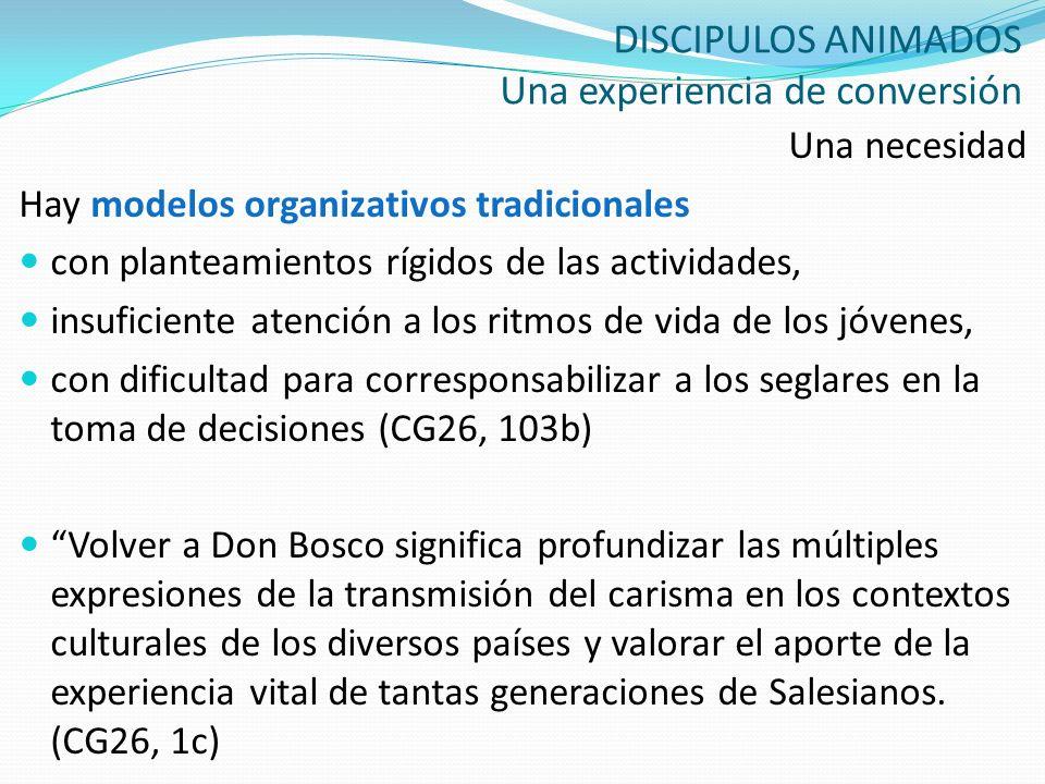 DISCIPULOS ANIMADOS Una experiencia de conversión Una necesidad Hay modelos organizativos tradicionales con planteamientos rígidos de las actividades,