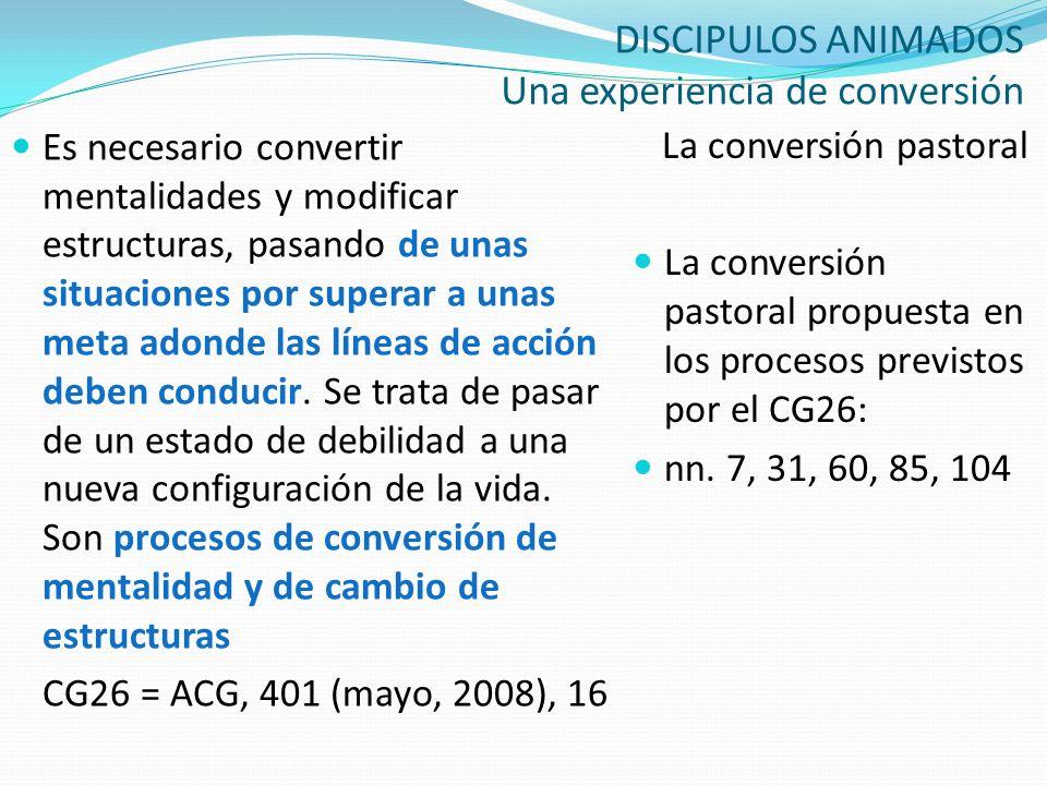 DISCIPULOS ANIMADOS Una experiencia de conversión La conversión pastoral La conversión pastoral propuesta en los procesos previstos por el CG26: nn. 7