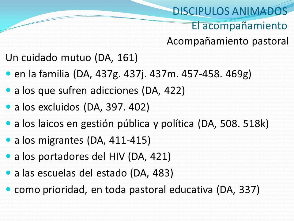 DISCIPULOS ANIMADOS El acompañamiento Acompañamiento pastoral Un cuidado mutuo (DA, 161) en la familia (DA, 437g. 437j. 437m. 457-458. 469g) a los que