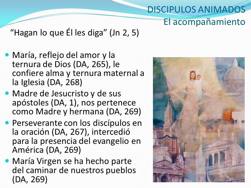 DISCIPULOS ANIMADOS El acompañamiento Hagan lo que Él les diga (Jn 2, 5) María, reflejo del amor y la ternura de Dios (DA, 265), le confiere alma y te