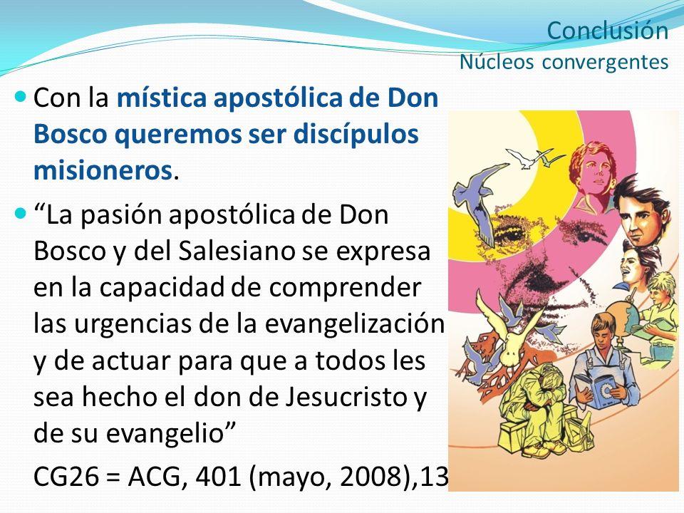 Conclusión Núcleos convergentes Con la mística apostólica de Don Bosco queremos ser discípulos misioneros. La pasión apostólica de Don Bosco y del Sal
