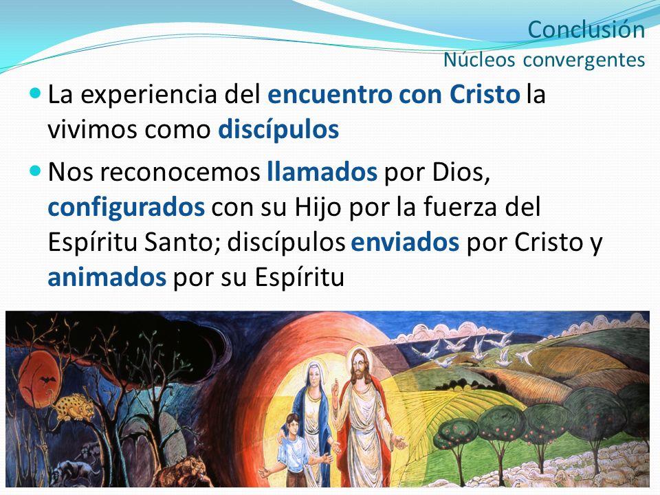 Conclusión Núcleos convergentes La experiencia del encuentro con Cristo la vivimos como discípulos Nos reconocemos llamados por Dios, configurados con