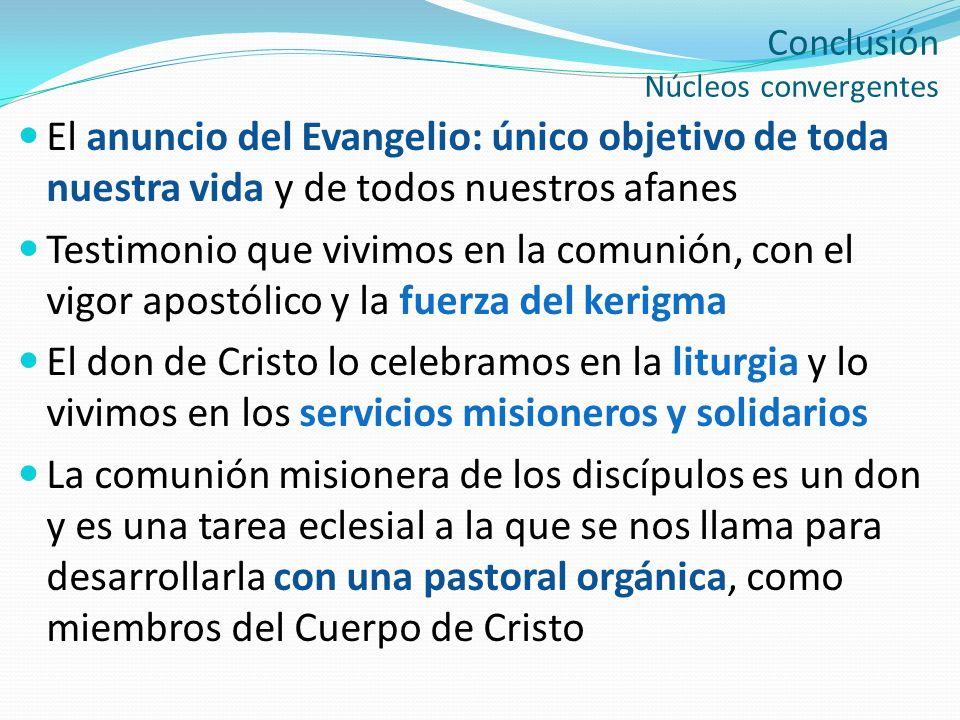 Conclusión Núcleos convergentes El anuncio del Evangelio: único objetivo de toda nuestra vida y de todos nuestros afanes Testimonio que vivimos en la