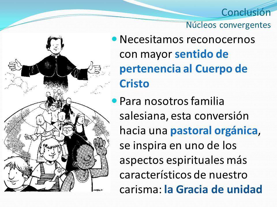 Conclusión Núcleos convergentes Necesitamos reconocernos con mayor sentido de pertenencia al Cuerpo de Cristo Para nosotros familia salesiana, esta co
