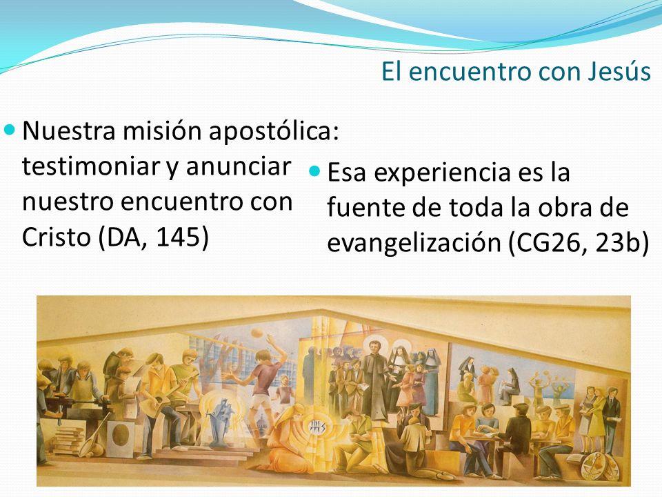 El encuentro con Jesús Esa experiencia es la fuente de toda la obra de evangelización (CG26, 23b) Nuestra misión apostólica: testimoniar y anunciar nu