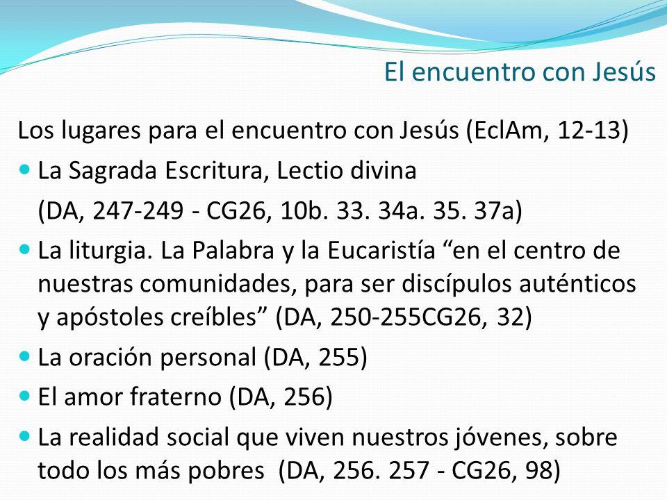 Los lugares para el encuentro con Jesús (EclAm, 12-13) La Sagrada Escritura, Lectio divina (DA, 247-249 - CG26, 10b. 33. 34a. 35. 37a) La liturgia. La