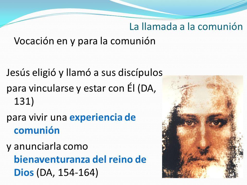 Vocación en y para la comunión Jesús eligió y llamó a sus discípulos para vincularse y estar con Él (DA, 131) para vivir una experiencia de comunión y