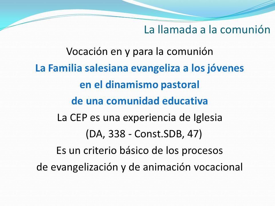 Vocación en y para la comunión La Familia salesiana evangeliza a los jóvenes en el dinamismo pastoral de una comunidad educativa La CEP es una experie