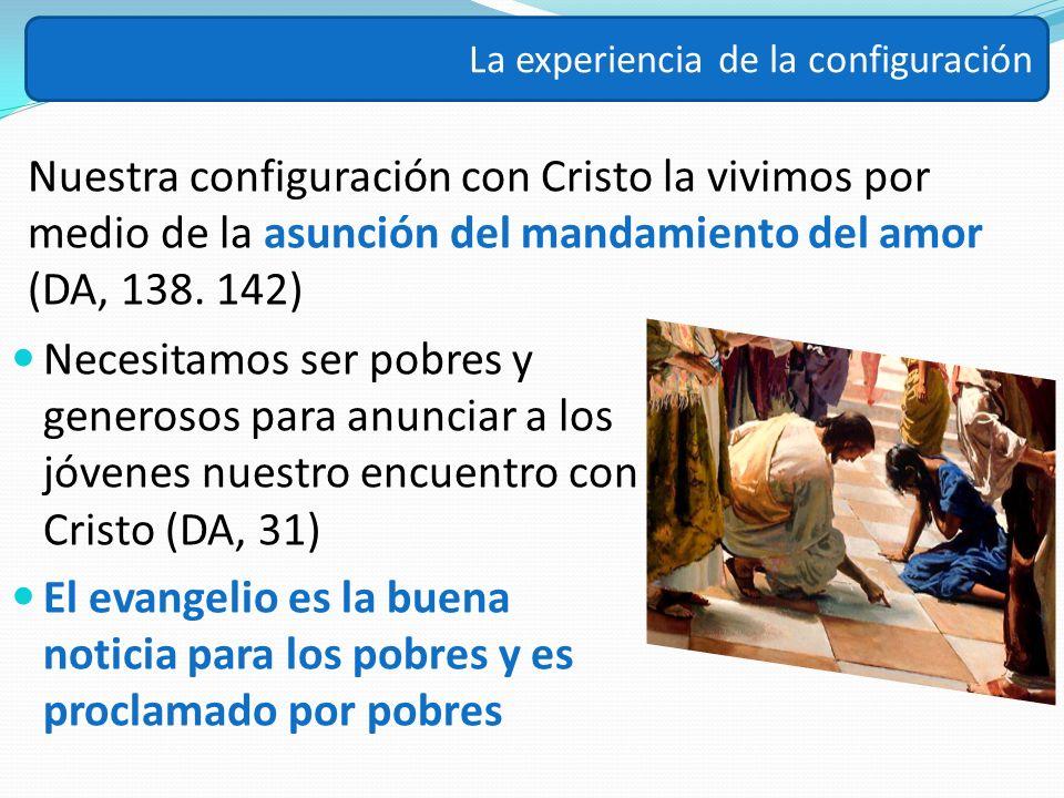 Nuestra configuración con Cristo la vivimos por medio de la asunción del mandamiento del amor (DA, 138. 142) La experiencia de la configuración Necesi