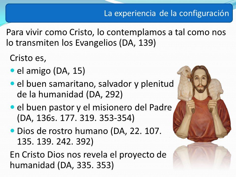 Para vivir como Cristo, lo contemplamos a tal como nos lo transmiten los Evangelios (DA, 139) La experiencia de la configuración Cristo es, el amigo (