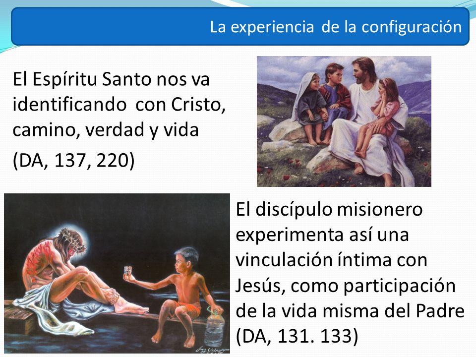 El Espíritu Santo nos va identificando con Cristo, camino, verdad y vida (DA, 137, 220) La experiencia de la configuración El discípulo misionero expe