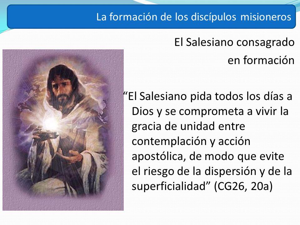 El Salesiano consagrado en formación El Salesiano pida todos los días a Dios y se comprometa a vivir la gracia de unidad entre contemplación y acción