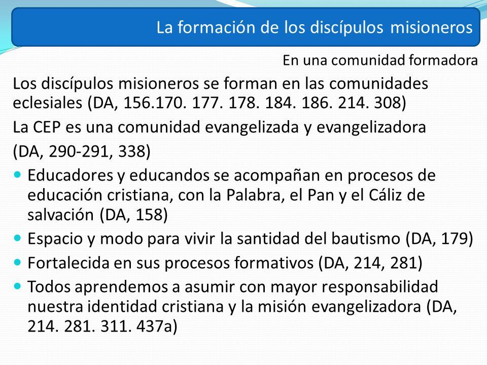En una comunidad formadora Los discípulos misioneros se forman en las comunidades eclesiales (DA, 156.170. 177. 178. 184. 186. 214. 308) La CEP es una