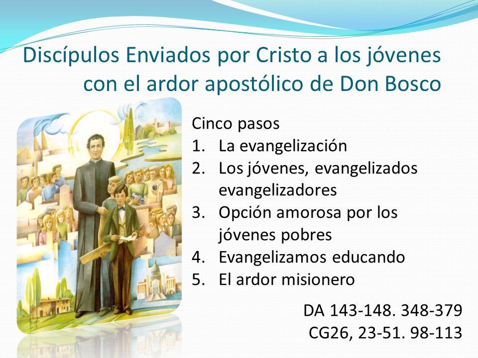 Discípulos Enviados por Cristo a los jóvenes con el ardor apostólico de Don Bosco DA 143-148. 348-379 CG26, 23-51. 98-113 Cinco pasos 1.La evangelizac