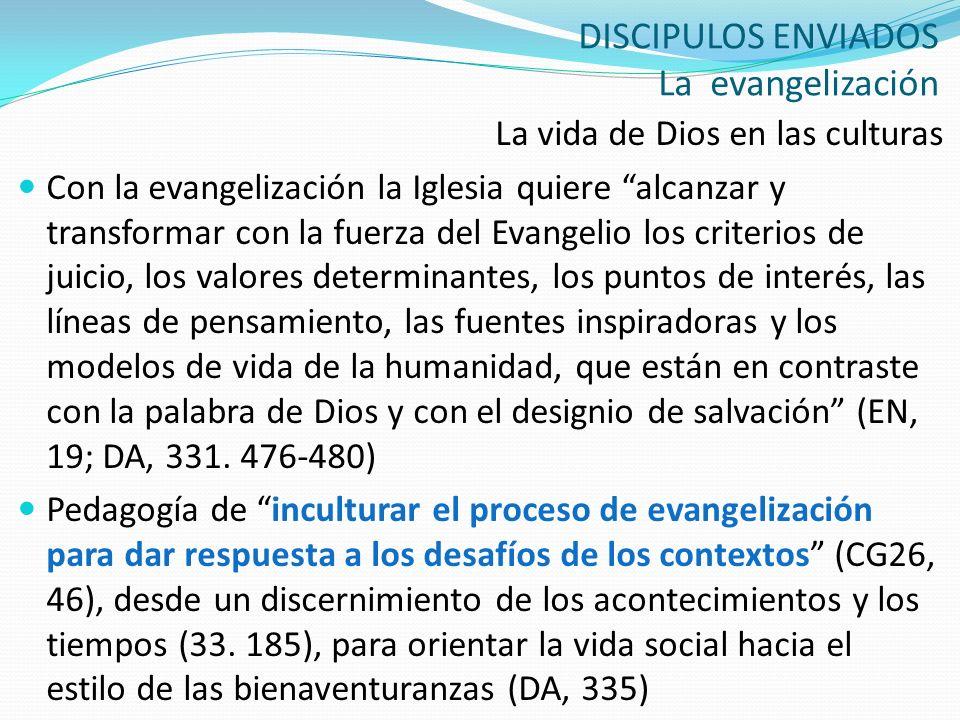 DISCIPULOS ENVIADOS La evangelización La vida de Dios en las culturas Con la evangelización la Iglesia quiere alcanzar y transformar con la fuerza del
