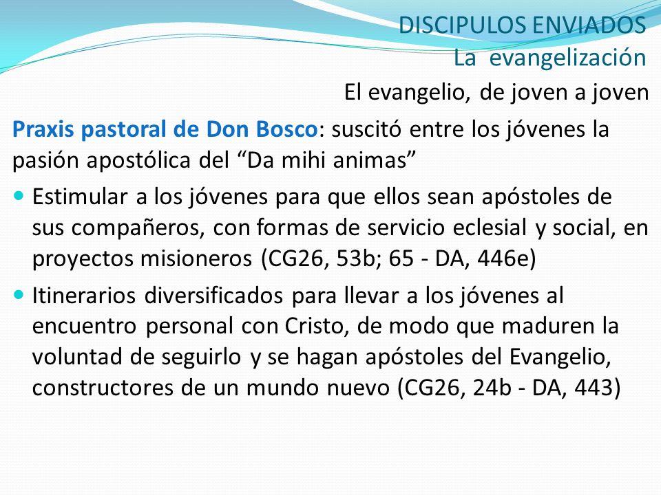 DISCIPULOS ENVIADOS La evangelización El evangelio, de joven a joven Praxis pastoral de Don Bosco: suscitó entre los jóvenes la pasión apostólica del