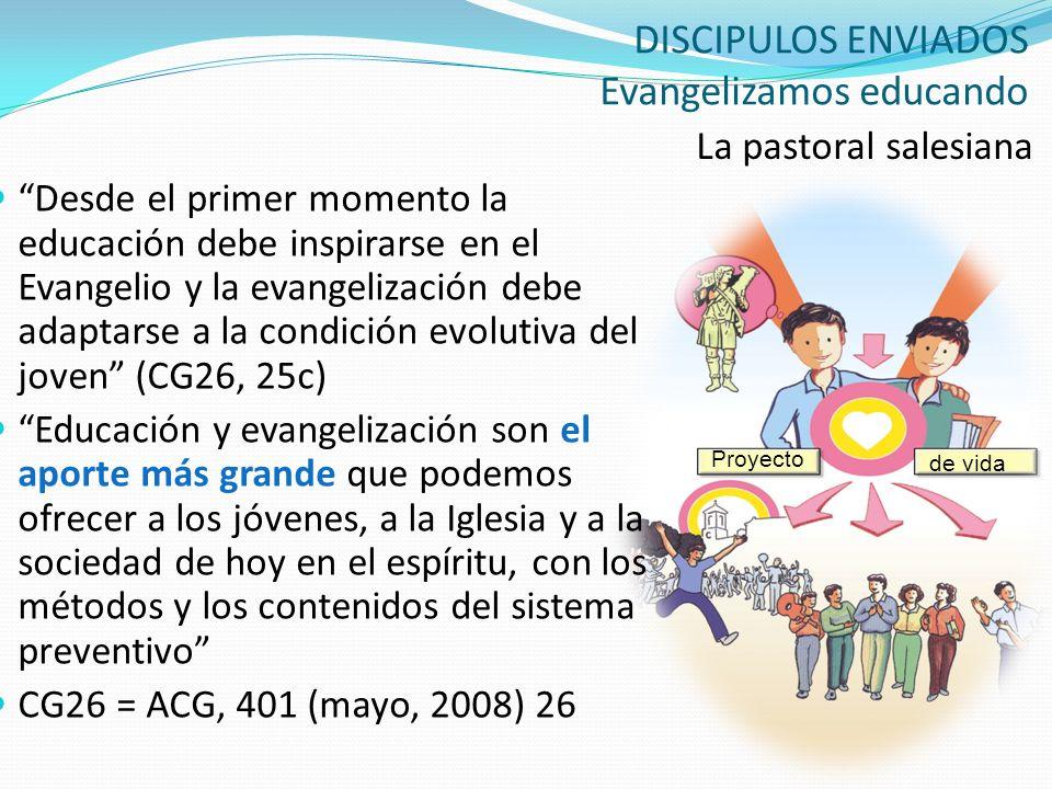 DISCIPULOS ENVIADOS Evangelizamos educando La pastoral salesiana Proyecto de vida Desde el primer momento la educación debe inspirarse en el Evangelio