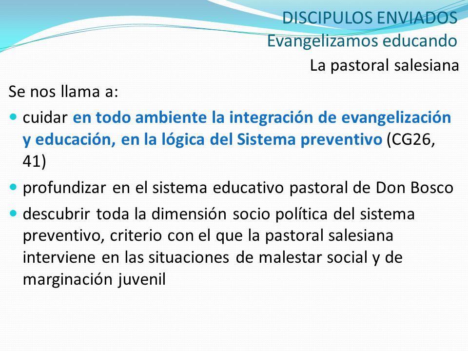 DISCIPULOS ENVIADOS Evangelizamos educando La pastoral salesiana Se nos llama a: cuidar en todo ambiente la integración de evangelización y educación,