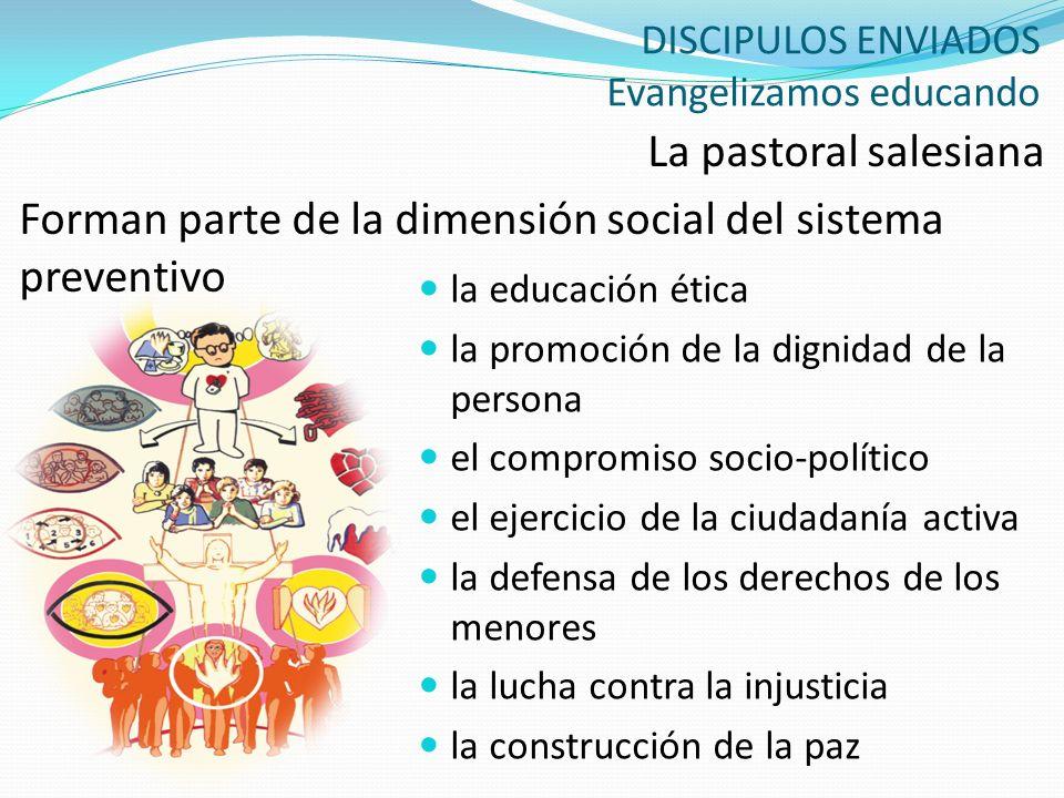 DISCIPULOS ENVIADOS Evangelizamos educando La pastoral salesiana Forman parte de la dimensión social del sistema preventivo la educación ética la prom