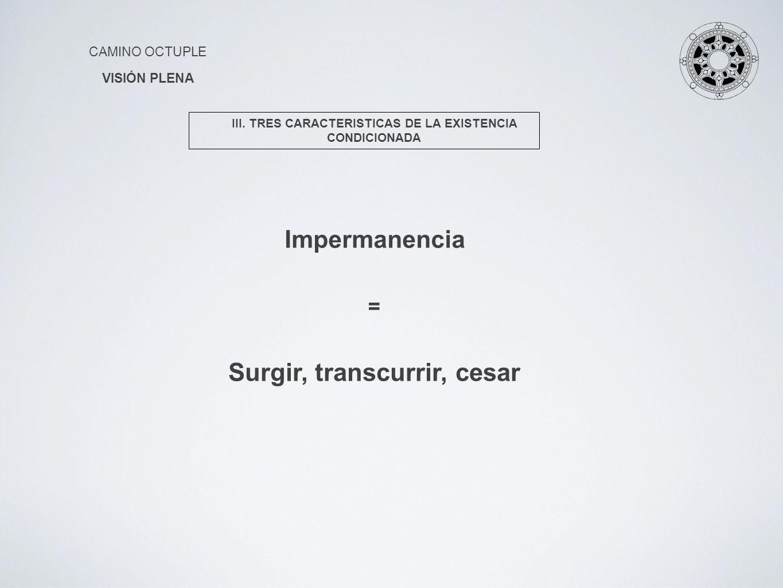 CAMINO OCTUPLE VISIÓN PLENA Impermanencia III. TRES CARACTERISTICAS DE LA EXISTENCIA CONDICIONADA Surgir, transcurrir, cesar =